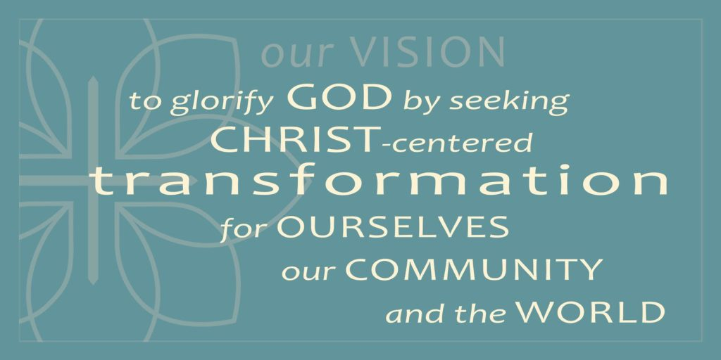 Our Vision: To Glorify God by seeking Christ-centered transformation for ourselves, our community, and the world.